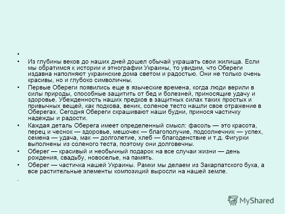 Из глубины веков до наших дней дошел обычай украшать свои жилища. Если мы обратимся к истории и этнографии Украины, то увидим, что Обереги издавна наполняют украинские дома светом и радостью. Они не только очень красивы, но и глубоко символичны. Перв