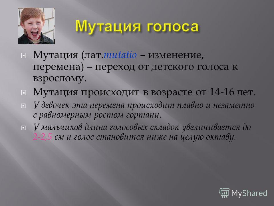 Мутация ( лат. mutatio – изменение, перемена ) – переход от детского голоса к взрослому. Мутация происходит в возрасте от 14-16 лет. У девочек эта перемена происходит плавно и незаметно с равномерным ростом гортани. У мальчиков длина голосовых складо