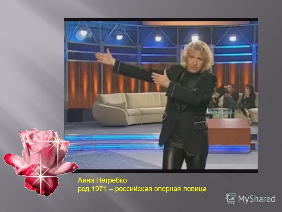 Анна Нетребко род.1971 – российская оперная певица
