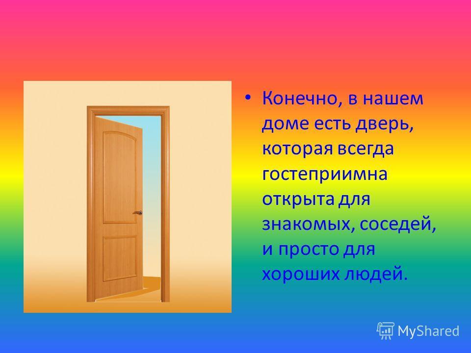 Конечно, в нашем доме есть дверь, которая всегда гостеприимна открыта для знакомых, соседей, и просто для хороших людей.