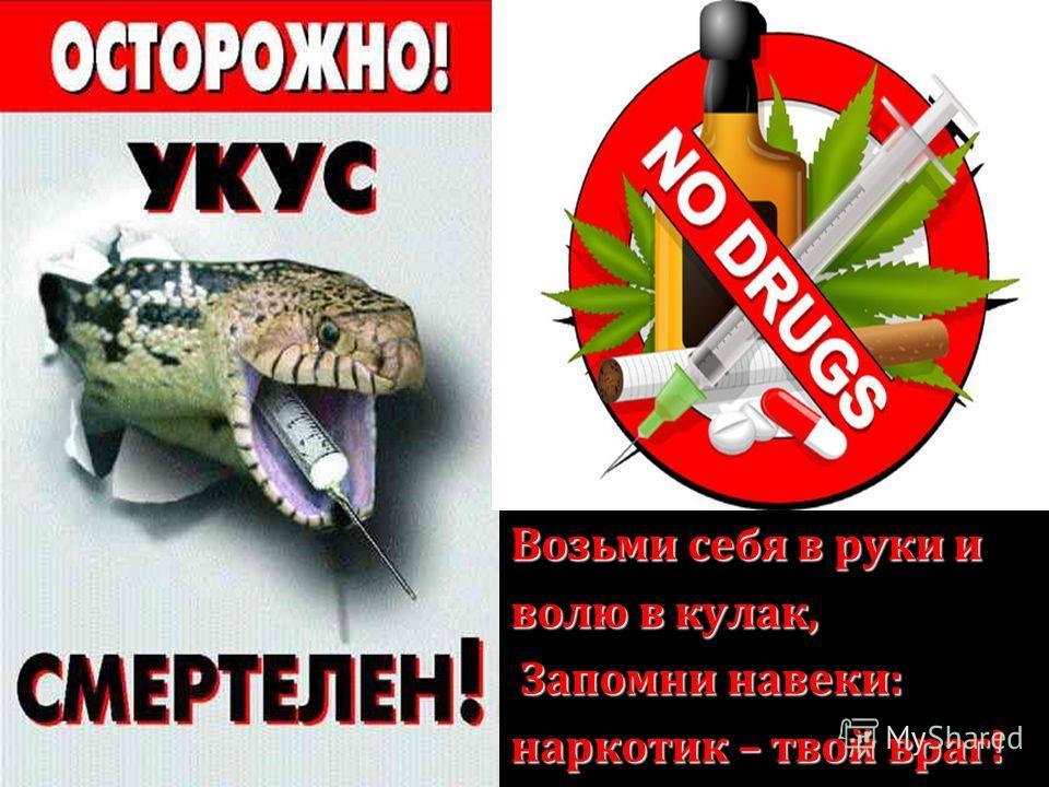 Возьми себя в руки и волю в кулак, Запомни навеки: Запомни навеки: наркотик – твой враг!