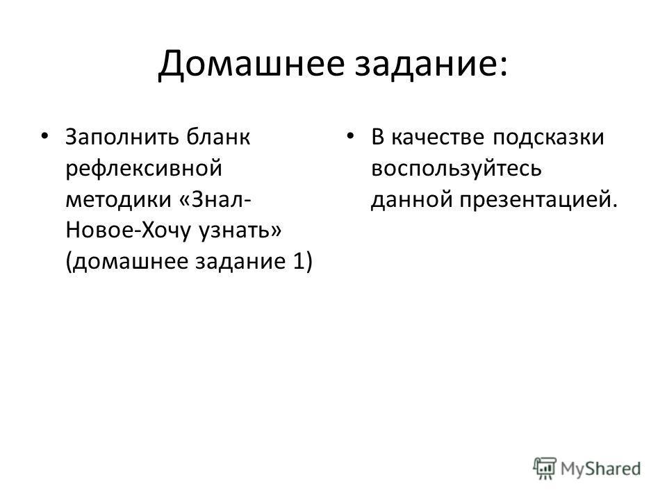 Домашнее задание: Заполнить бланк рефлексивной методики «Знал- Новое-Хочу узнать» (домашнее задание 1) В качестве подсказки воспользуйтесь данной презентацией.