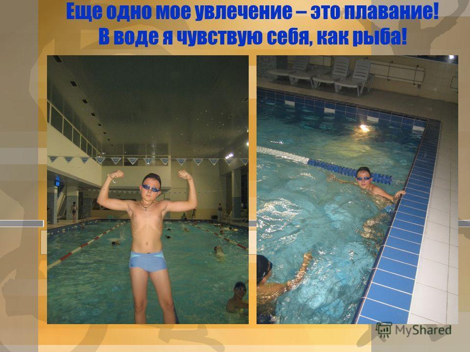 Еще одно мое увлечение – это плавание! В воде я чувствую себя, как рыба!