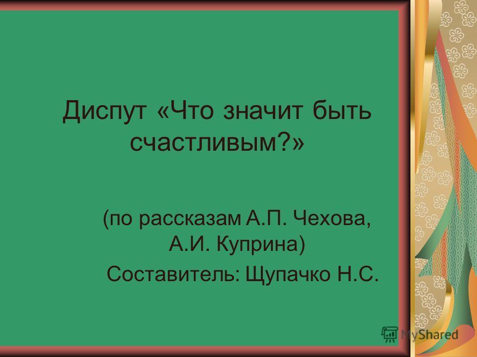 Диспут «Что значит быть счастливым?» (по рассказам А.П. Чехова, А.И. Куприна) Составитель: Щупачко Н.С.