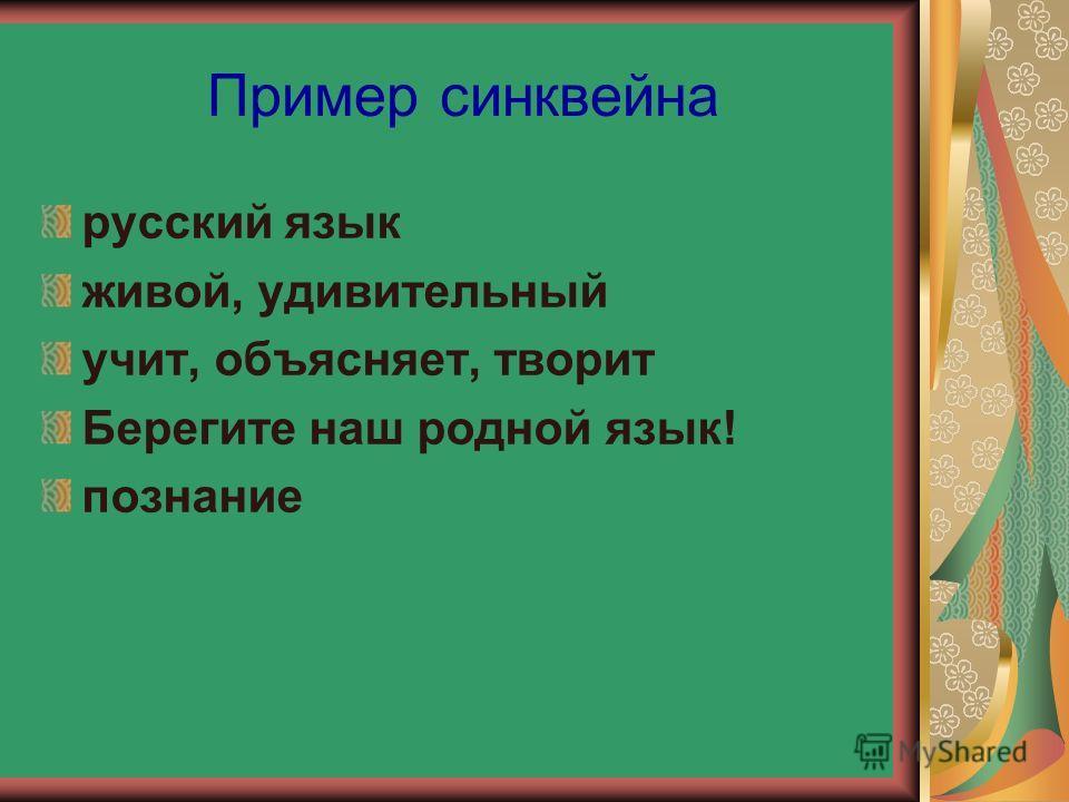 Пример синквейна русский язык живой, удивительный учит, объясняет, творит Берегите наш родной язык! познание