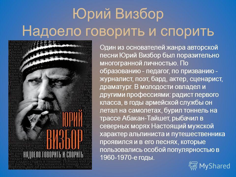 Юрий Визбор Надоело говорить и спорить Один из основателей жанра авторской песни Юрий Визбор был поразительно многогранной личностью. По образованию - педагог, по призванию - журналист, поэт, бард, актер, сценарист, драматург. В молодости овладел и д