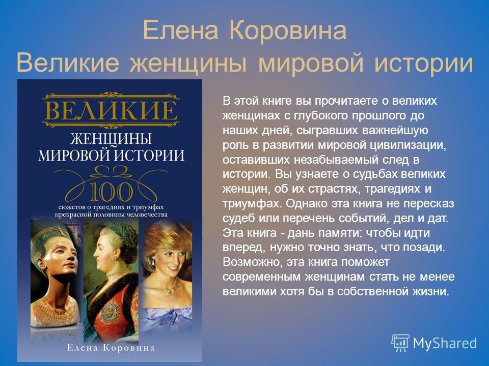 Елена Коровина Великие женщины мировой истории В этой книге вы прочитаете о великих женщинах с глубокого прошлого до наших дней, сыгравших важнейшую роль в развитии мировой цивилизации, оставивших незабываемый след в истории. Вы узнаете о судьбах вел