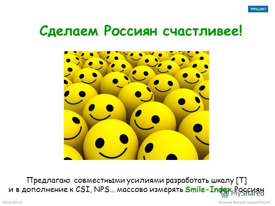 911.prolan.ru Монитор Эмоций, продукт ProLAN Сделаем Россиян счастливее! Предлагаю совместными усилиями разработать шкалу [T] и в дополнение к CSI, NPS… массово измерять Smile-Index Россиян