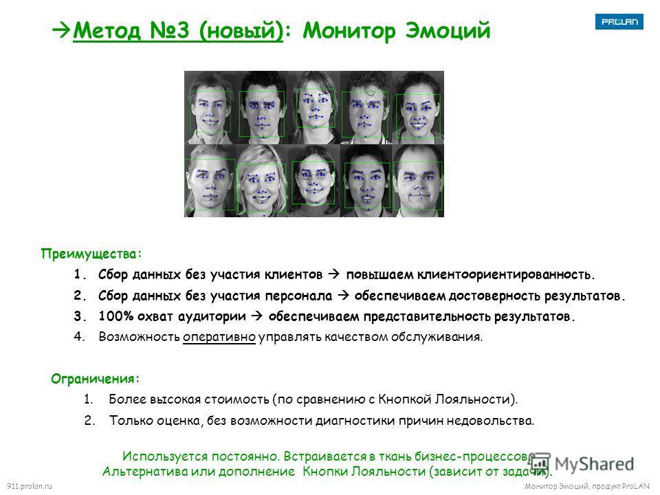911.prolan.ru Монитор Эмоций, продукт ProLAN Метод 3 (новый): Монитор Эмоций Преимущества: 1. Сбор данных без участия клиентов повышаем клиентоориентированность. 2. Сбор данных без участия персонала обеспечиваем достоверность результатов. 3.100% охва