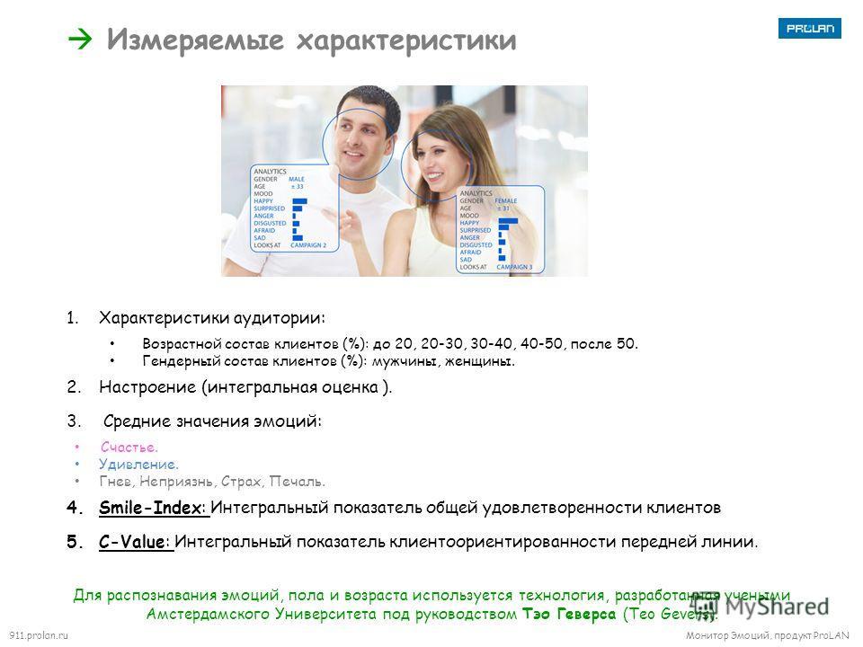 911.prolan.ru Монитор Эмоций, продукт ProLAN Измеряемые характеристики 1. Характеристики аудитории: Возрастной состав клиентов (%): до 20, 20-30, 30-40, 40-50, после 50. Гендерный состав клиентов (%): мужчины, женщины. 2. Настроение (интегральная оце
