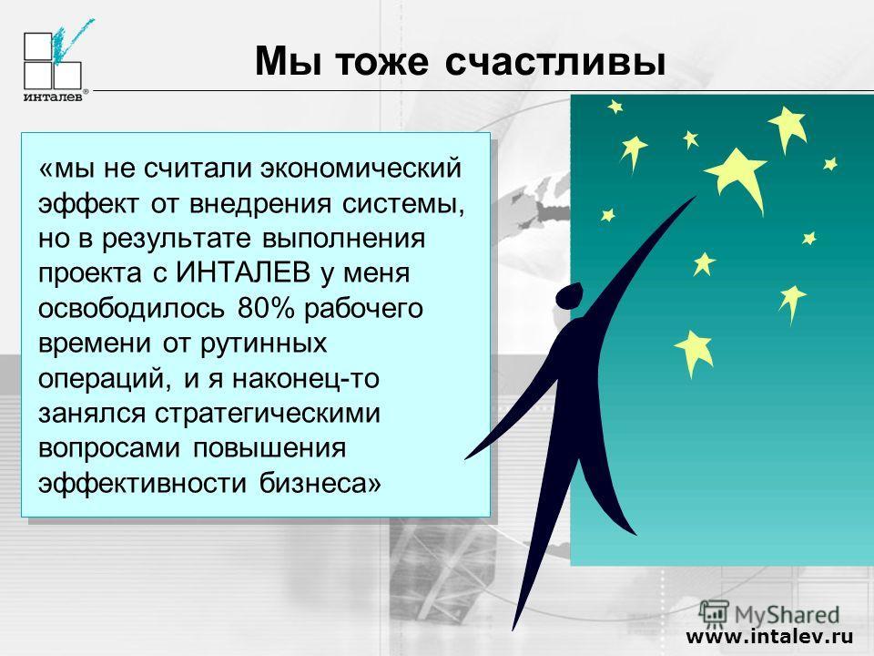www.intalev.ru Мы тоже счастливы «мы не считали экономический эффект от внедрения системы, но в результате выполнения проекта с ИНТАЛЕВ у меня освободилось 80% рабочего времени от рутинных операций, и я наконец-то занялся стратегическими вопросами по