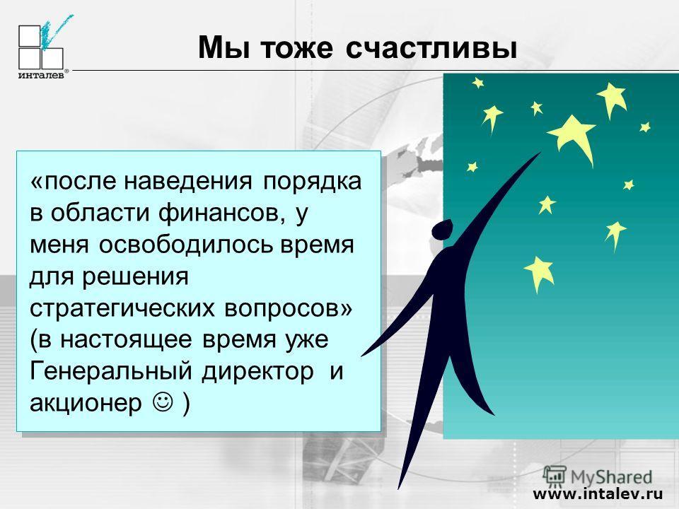 www.intalev.ru Мы тоже счастливы «после наведения порядка в области финансов, у меня освободилось время для решения стратегических вопросов» (в настоящее время уже Генеральный директор и акционер )
