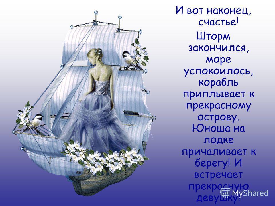 И вот наконец, счастье! Шторм закончился, море успокоилось, корабль приплывает к прекрасному острову. Юноша на лодке причаливает к берегу! И встречает прекрасную девушку!
