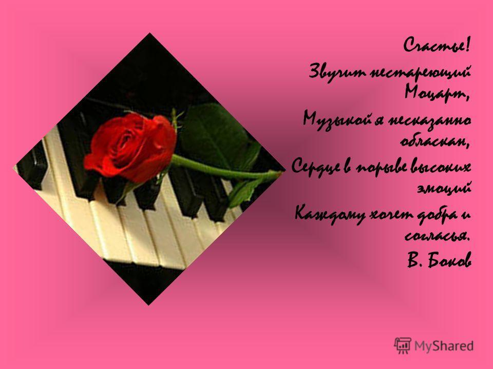 Счастье! Звучит нестареющий Моцарт, Музыкой я несказанно обласкан, Сердце в порыве высоких эмоций Каждому хочет добра и согласья. В. Боков