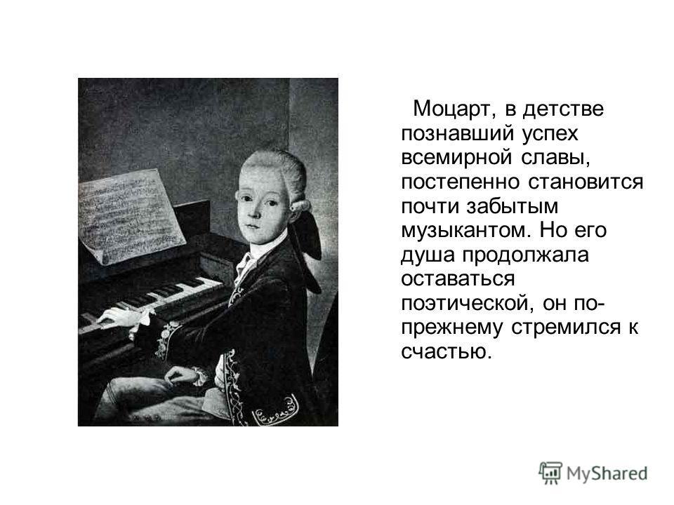 Моцарт, в детстве познавший успех всемирной славы, постепенно становится почти забытым музыкантом. Но его душа продолжала оставаться поэтической, он по- прежнему стремился к счастью.