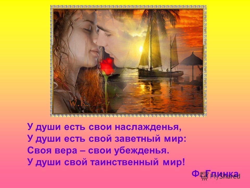 У души есть свои наслажденья, У души есть свой заветный мир: Своя вера – свои убежденья. У души свой таинственный мир! Ф. Глинка