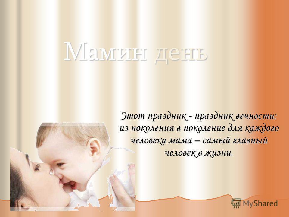 Мамин день Этот праздник - праздник вечности: из поколения в поколение для каждого человека мама – самый главный человек в жизни.