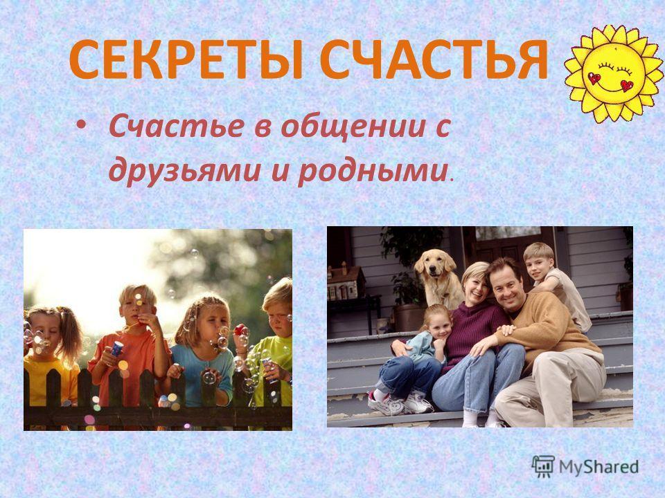 Счастье в общении с друзьями и родными. СЕКРЕТЫ СЧАСТЬЯ