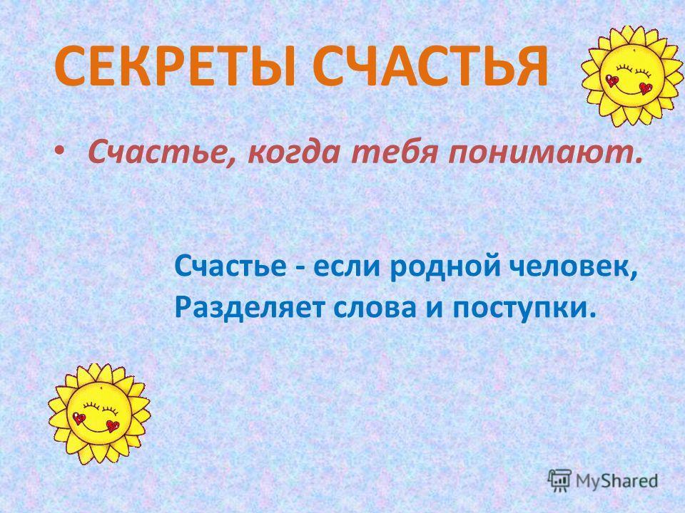 Счастье, когда тебя понимают. СЕКРЕТЫ СЧАСТЬЯ Счастье - если родной человек, Разделяет слова и поступки.