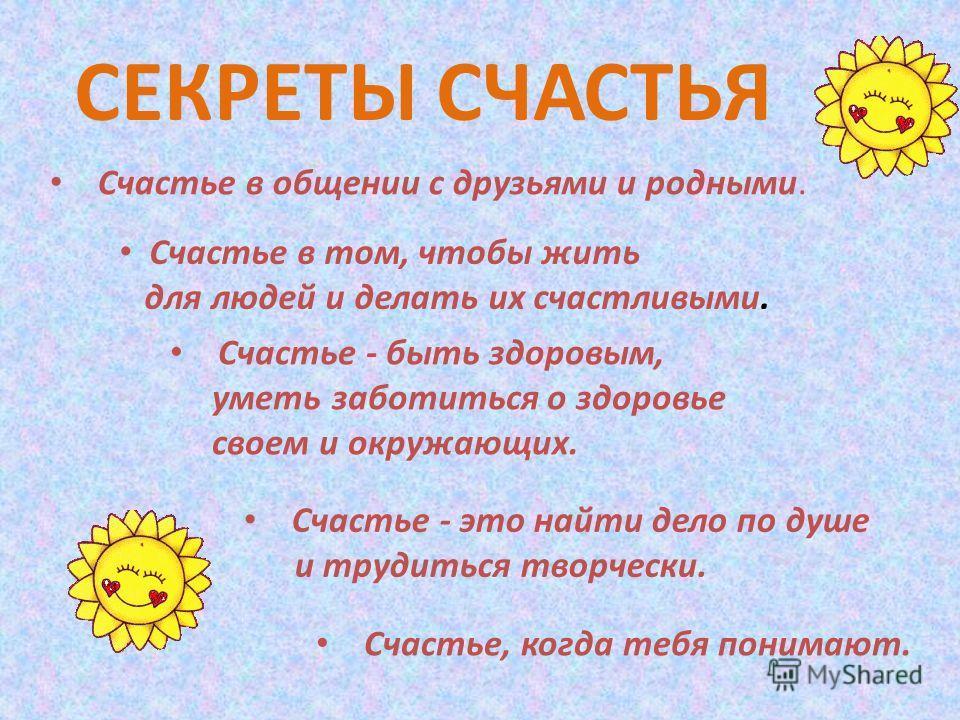 Счастье в общении с друзьями и родными. Счастье в том, чтобы жить для людей и делать их счастливыми. Счастье - быть здоровым, уметь заботиться о здоровье своем и окружающих. Счастье - это найти дело по душе и трудиться творчески. Счастье, когда тебя