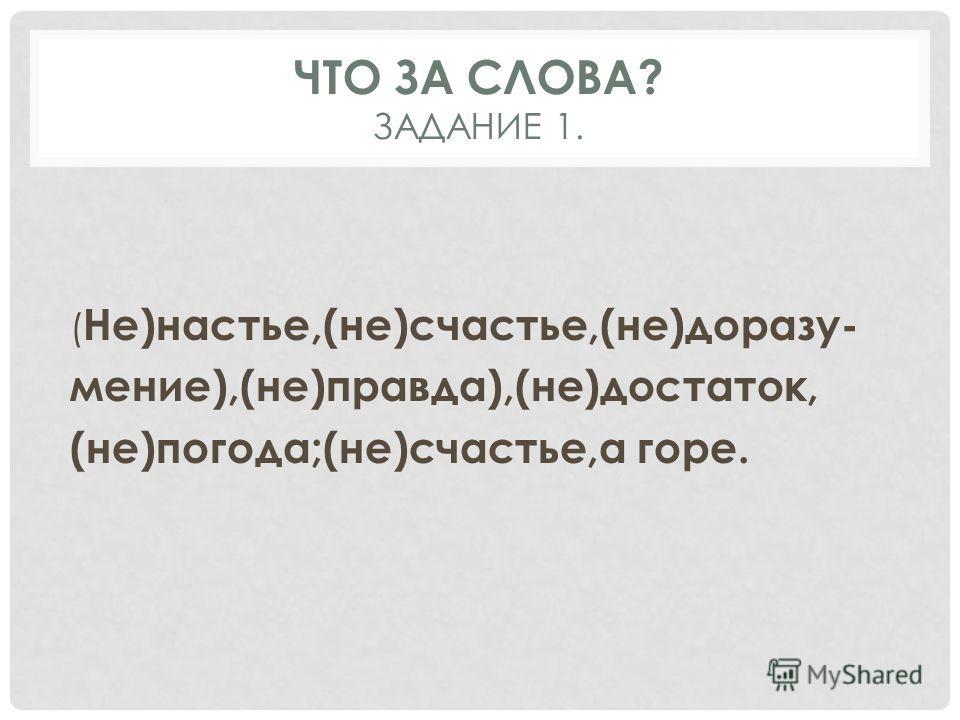 ЧТО ЗА СЛОВА? ЗАДАНИЕ 1. ( Не)настье,(не)счастье,(не)доразу- мение),(не)правда),(не)достаток, (не)погода;(не)счастье,а горе.