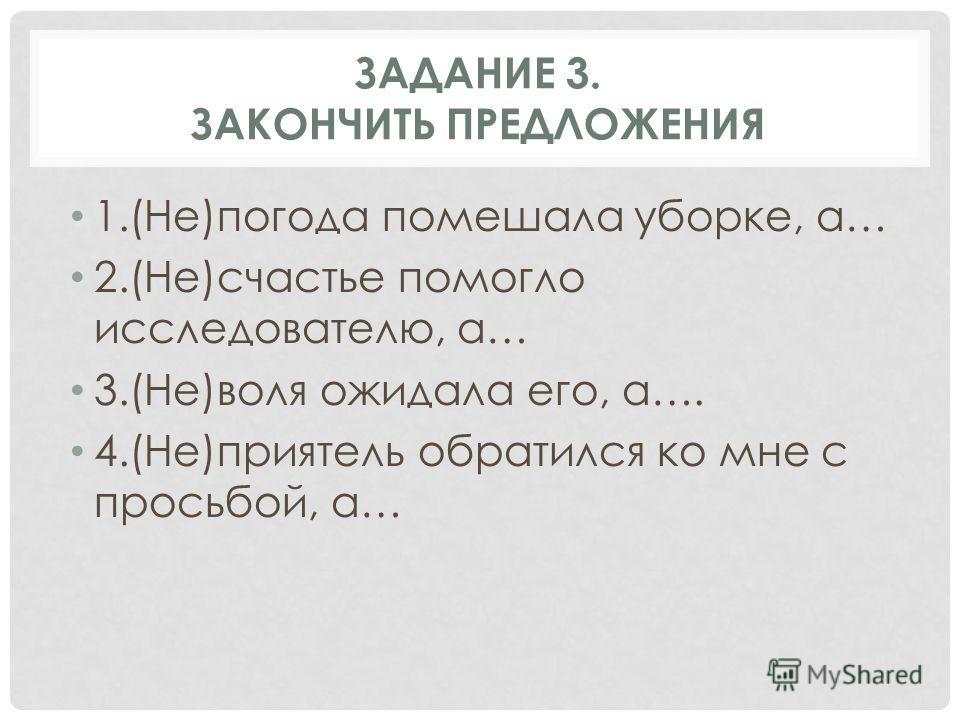 ЗАДАНИЕ 3. ЗАКОНЧИТЬ ПРЕДЛОЖЕНИЯ 1.(Не)погода помешала уборке, а… 2.(Не)счастье помогло исследователю, а… 3.(Не)воля ожидала его, а…. 4.(Не)приятель обратился ко мне с просьбой, а…