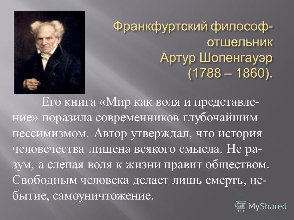 Франкфуртский философ - отшельник Артур Шопенгауэр (1788 – 1860). Его книга « Мир как воля и представле - ние » поразила современников глубочайшим пессимизмом. Автор утверждал, что история человечества лишена всякого смысла. Не ра - зум, а слепая вол