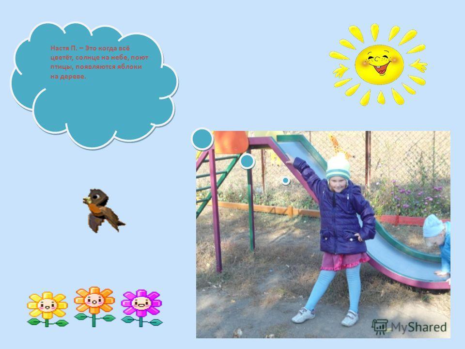 Настя П. – Это когда всё цветёт, солнце на небе, поют птицы, появляются яблоки на дереве.