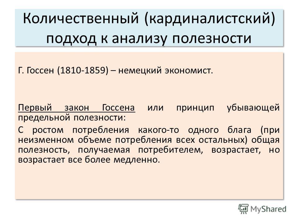 Г. Госсен (1810-1859) – немецкий экономист. Первый закон Госсена или принцип убывающей предельной полезности: С ростом потребления какого-то одного блага (при неизменном объеме потребления всех остальных) общая полезность, получаемая потребителем, во