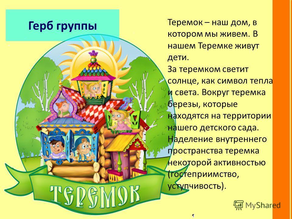 Герб группы Теремок – наш дом, в котором мы живем. В нашем Теремке живут дети. За теремком светит солнце, как символ тепла и света. Вокруг теремка березы, которые находятся на территории нашего детского сада. Наделение внутреннего пространства теремк