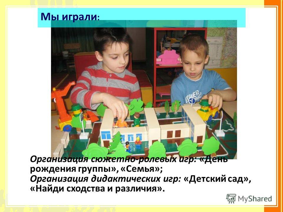 Организация сюжетно-ролевых игр: «День рождения группы», «Семья»; Организация дидактических игр: «Детский сад», «Найди сходства и различия». Мы играли :