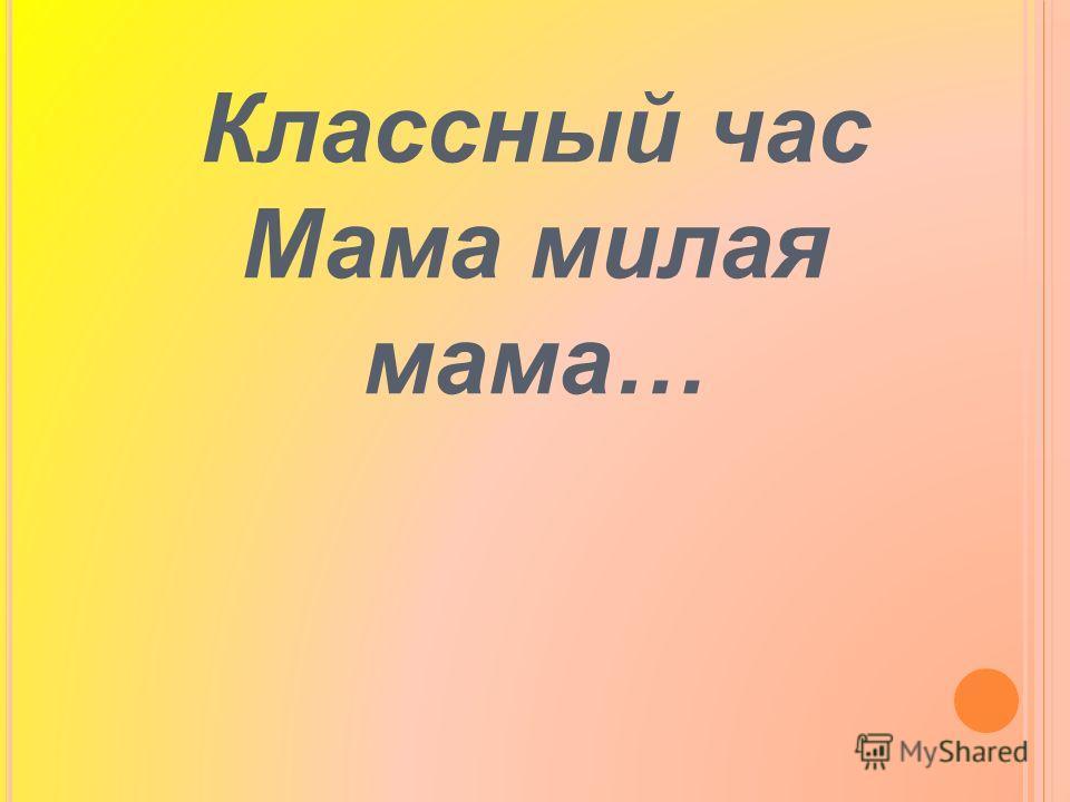 Классный час Мама милая мама…