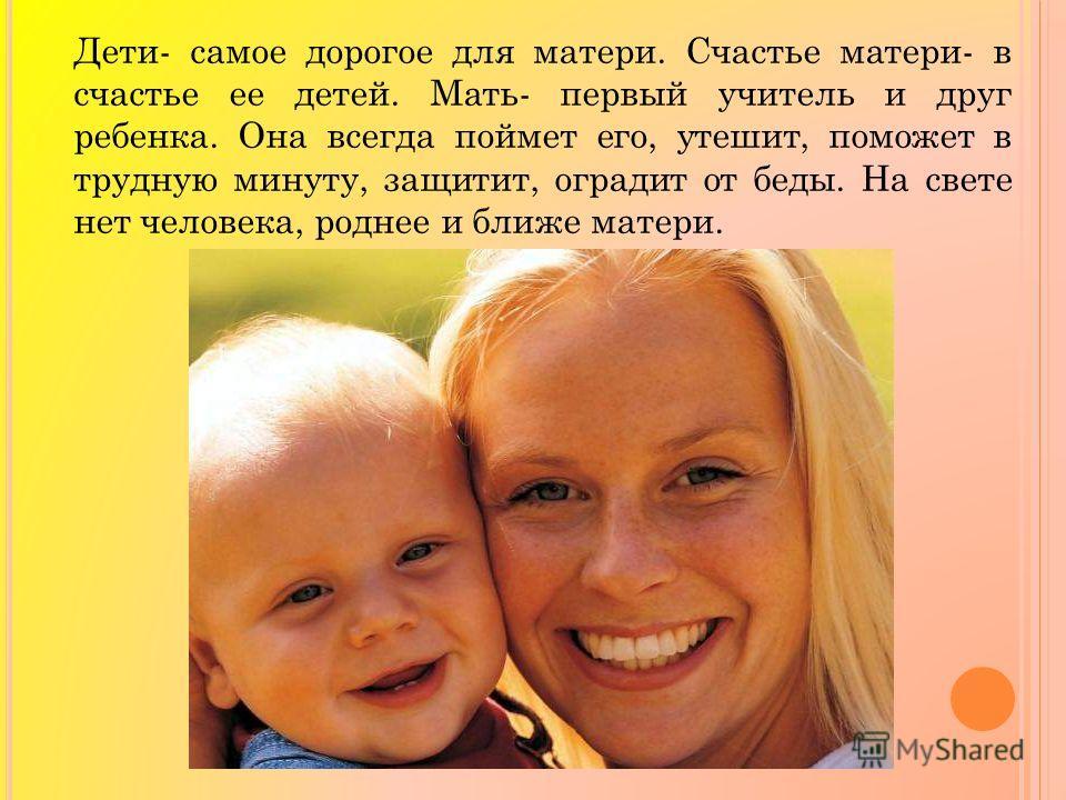 Дети- самое дорогое для матери. Счастье матери- в счастье ее детей. Мать- первый учитель и друг ребенка. Она всегда поймет его, утешит, поможет в трудную минуту, защитит, оградит от беды. На свете нет человека, роднее и ближе матери.