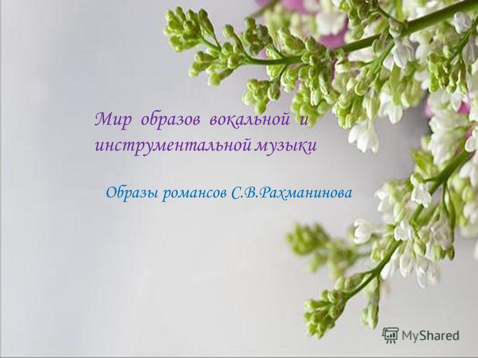 Мир образов вокальной и инструментальной музыки Образы романсов С.В.Рахманинова