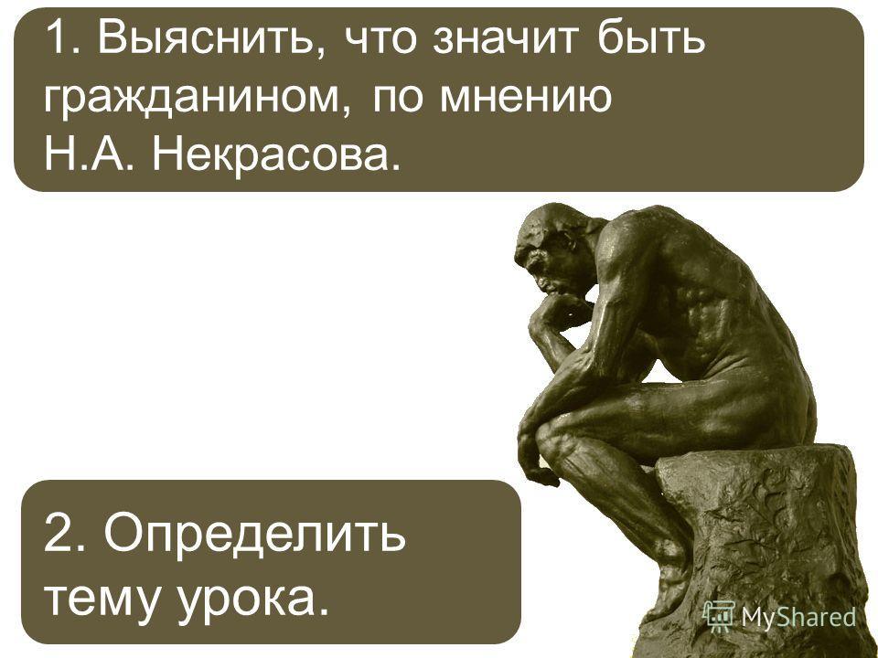 1. Выяснить, что значит быть гражданином, по мнению Н.А. Некрасова. 2. Определить тему урока.