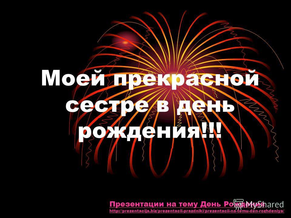 Моей прекрасной сестре в день рождения!!! Презентации на тему День Рождения http://prezentacija.biz/prezentacii-prazdniki/prezentacii-na-temu-den-rozhdeniya/