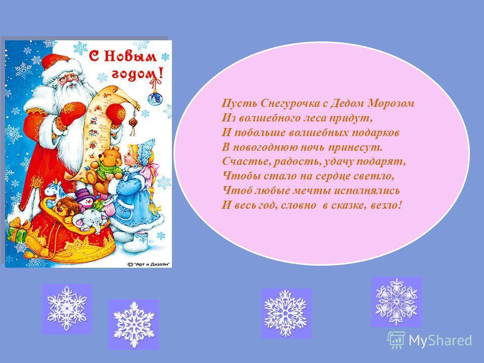 Пусть Снегурочка с Дедом Морозом Из волшебного леса придут, И побольше волшебных подарков В новогоднюю ночь принесут. Счастье, радость, удачу подарят, Чтобы стало на сердце светло, Чтоб любые мечты исполнялись И весь год, словно в сказке, везло!