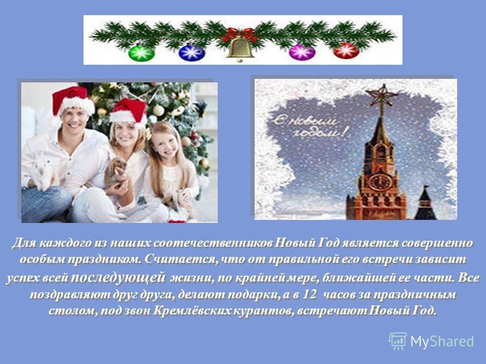 Для каждого из наших соотечественников Новый Год является совершенно особым праздником. Считается, что от правильной его встречи зависит успех всей последующей жизни, по крайней мере, ближайшей ее части. Все поздравляют друг друга, делают подарки, а