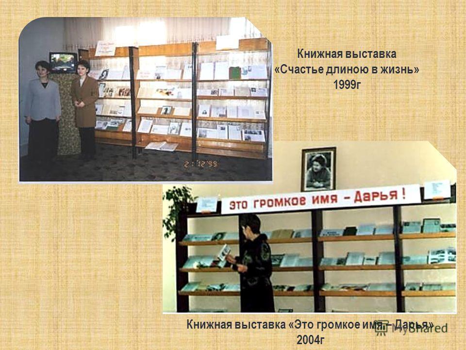 Книжная выставка «Счастье длиною в жизнь» 1999 г Книжная выставка «Это громкое имя – Дарья» 2004 г