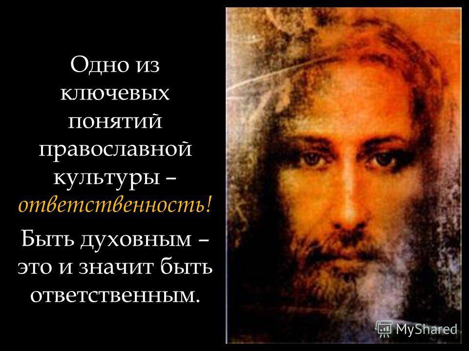 Одно из ключевых понятий православной культуры – ответственность! Быть духовным – это и значит быть ответственным.