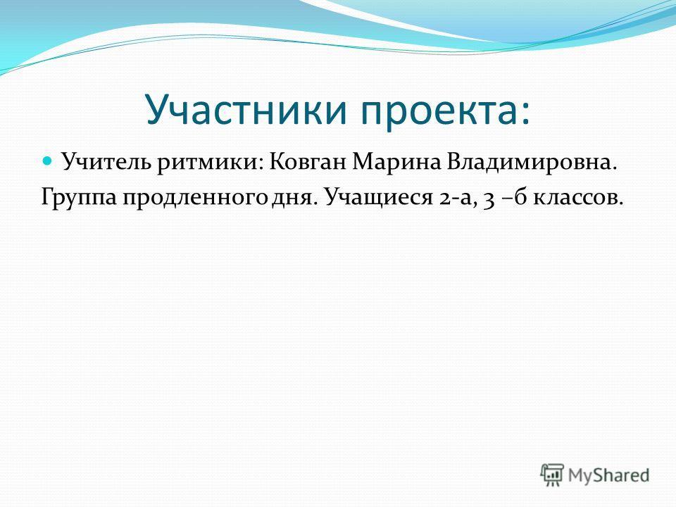 Участники проекта: Учитель ритмики: Ковган Марина Владимировна. Группа продленного дня. Учащиеся 2-а, 3 –б классов.