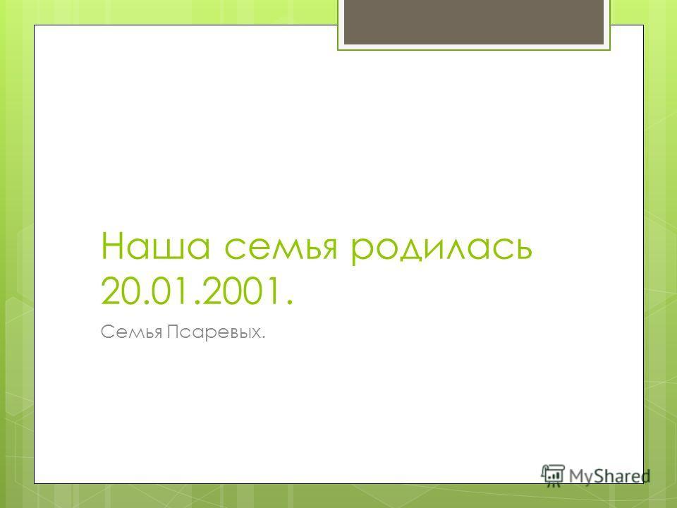 Наша семья родилась 20.01.2001. Семья Псаревых.