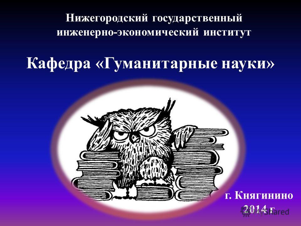 Кафедра «Гуманитарные науки» Нижегородский государственный инженерно-экономический институт г. Княгинино 2014 г