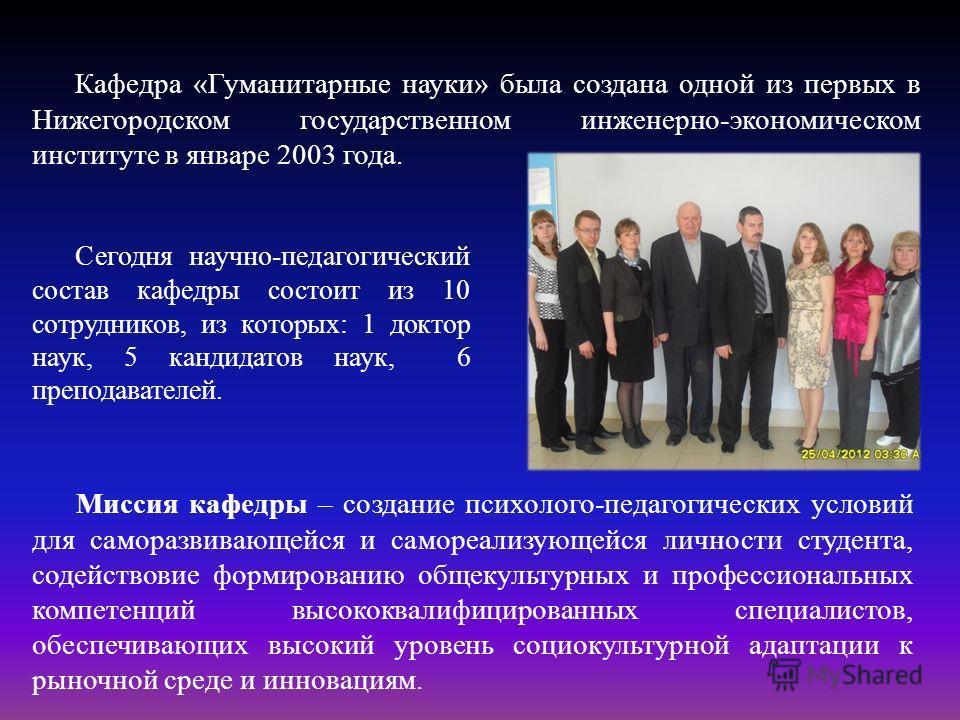 Кафедра «Гуманитарные науки» была создана одной из первых в Нижегородском государственном инженерно-экономическом институте в январе 2003 года. Сегодня научно-педагогический состав кафедры состоит из 10 сотрудников, из которых: 1 доктор наук, 5 канди