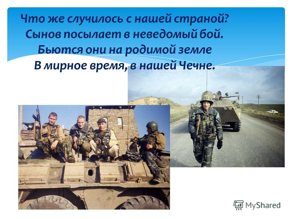 Что же случилось с нашей страной? Сынов посылает в неведомый бой. Бьются они на родимой земле В мирное время, в нашей Чечне.