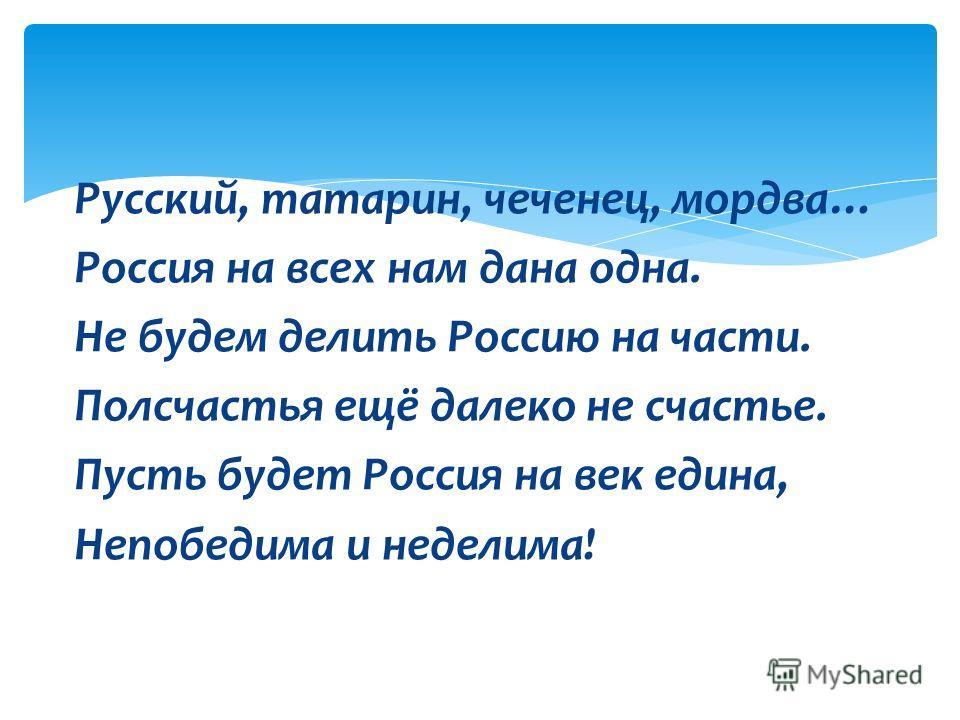 Русский, татарин, чеченец, мордва… Россия на всех нам дана одна. Не будем делить Россию на части. Полсчастья ещё далеко не счастье. Пусть будет Россия на век едина, Непобедима и неделима!