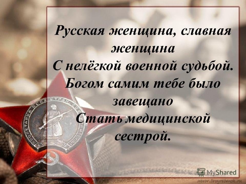 Русская женщина, славная женщина С нелёгкой военной судьбой. Богом самим тебе было завещано Стать медицинской сестрой.