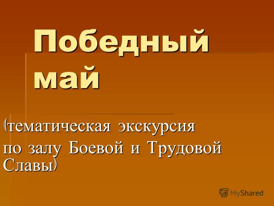 Победный май ( тематическая экскурсия по залу Боевой и Трудовой Славы )