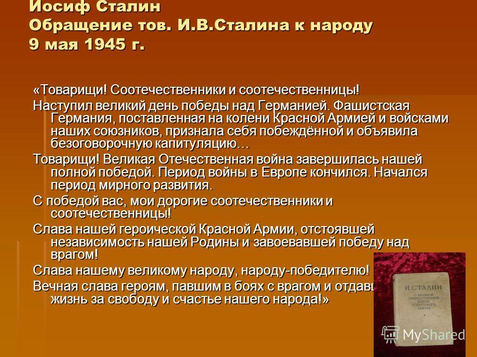 Иосиф Сталин Обращение тов. И.В.Сталина к народу 9 мая 1945 г. «Товарищи! Соотечественники и соотечественницы! Наступил великий день победы над Германией. Фашистская Германия, поставленная на колени Красной Армией и войсками наших союзников, признала