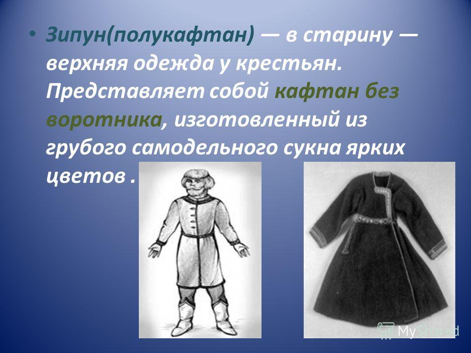Зипун(полукафтан) в старину верхняя одежда у крестьян. Представляет собой кафтан без воротника, изготовленный из грубого самодельного сукна ярких цветов.